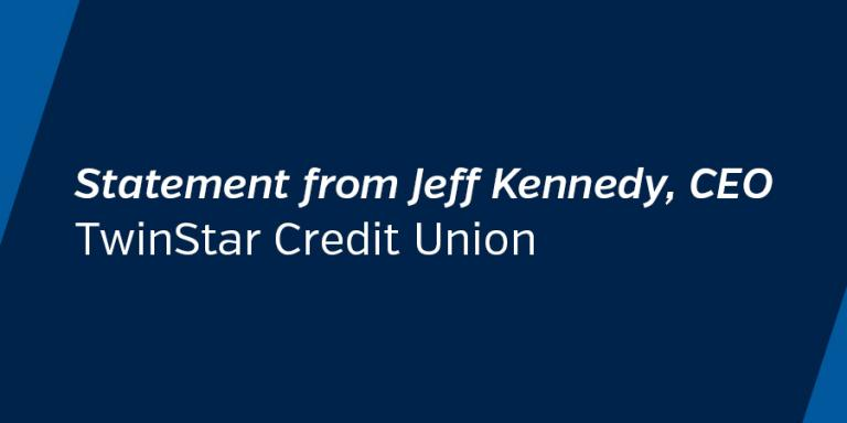 A statement from Jeff Kennedy, CEO of TwinStar Credit Union